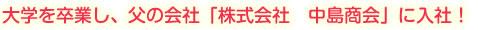大学を卒業し、父の会社「株式会社 中島商会」に入社!